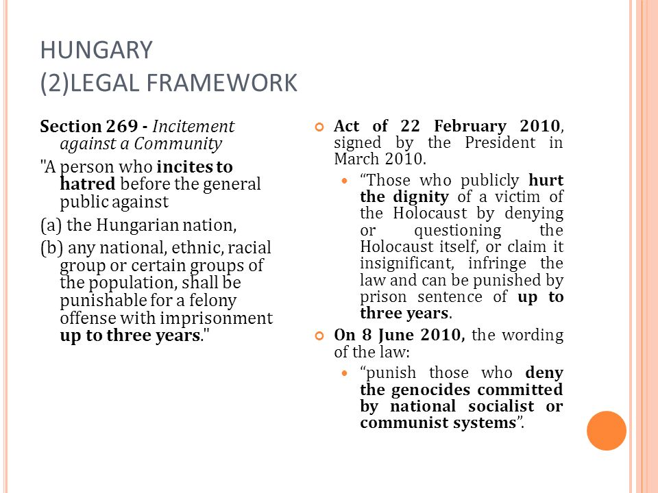 HUNGARY (2)LEGAL FRAMEWORK Section 269 - Incitement against a Community A person who incites to hatred before the general public against (a) the Hungarian nation, (b) any national, ethnic, racial group or certain groups of the population, shall be punishable for a felony offense with imprisonment up to three years. Act of 22 February 2010, signed by the President in March 2010.