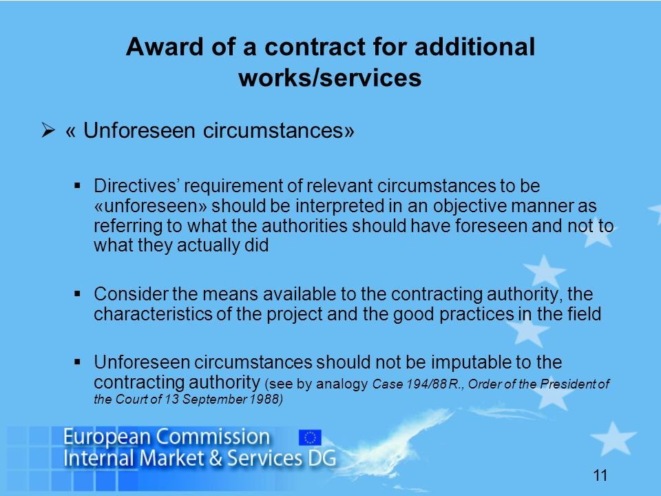 11 Award of a contract for additional works/services « Unforeseen circumstances» Directives requirement of relevant circumstances to be «unforeseen» should be interpreted in an objective manner as referring to what the authorities should have foreseen and not to what they actually did Consider the means available to the contracting authority, the characteristics of the project and the good practices in the field Unforeseen circumstances should not be imputable to the contracting authority (see by analogy Case 194/88 R., Order of the President of the Court of 13 September 1988)