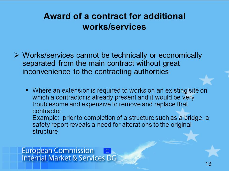13 Award of a contract for additional works/services Works/services cannot be technically or economically separated from the main contract without great inconvenience to the contracting authorities Where an extension is required to works on an existing site on which a contractor is already present and it would be very troublesome and expensive to remove and replace that contractor.