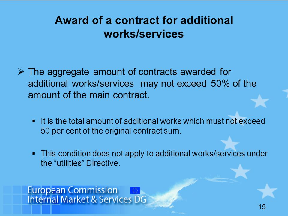 15 Award of a contract for additional works/services The aggregate amount of contracts awarded for additional works/services may not exceed 50% of the amount of the main contract.