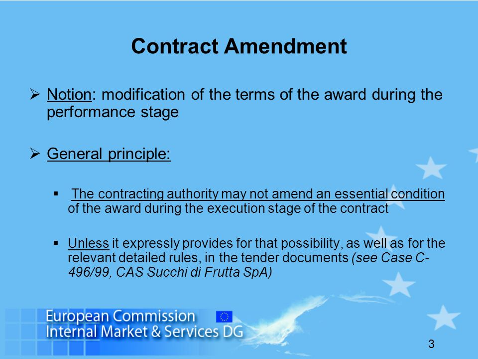 3 Contract Amendment Notion: modification of the terms of the award during the performance stage General principle: The contracting authority may not amend an essential condition of the award during the execution stage of the contract Unless it expressly provides for that possibility, as well as for the relevant detailed rules, in the tender documents (see Case C- 496/99, CAS Succhi di Frutta SpA)