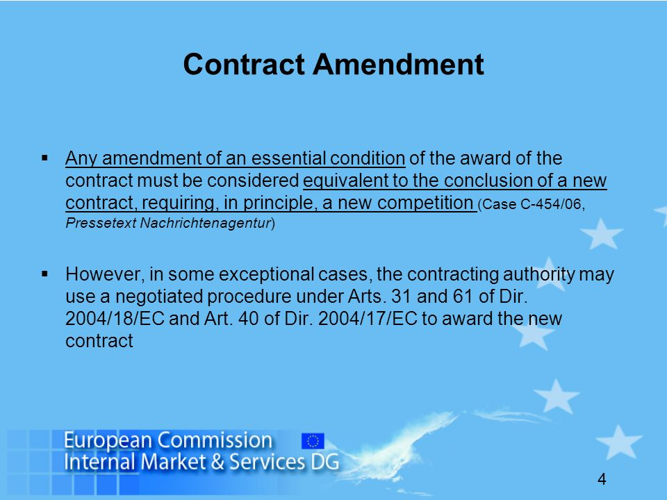 4 Contract Amendment Any amendment of an essential condition of the award of the contract must be considered equivalent to the conclusion of a new contract, requiring, in principle, a new competition (Case C-454/06, Pressetext Nachrichtenagentur) However, in some exceptional cases, the contracting authority may use a negotiated procedure under Arts.