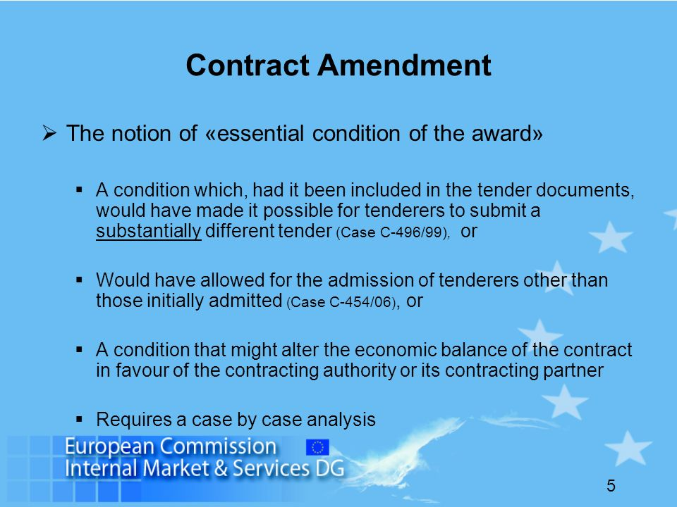 5 Contract Amendment The notion of «essential condition of the award» A condition which, had it been included in the tender documents, would have made it possible for tenderers to submit a substantially different tender (Case C-496/99), or Would have allowed for the admission of tenderers other than those initially admitted ( Case C-454/06 ), or A condition that might alter the economic balance of the contract in favour of the contracting authority or its contracting partner Requires a case by case analysis