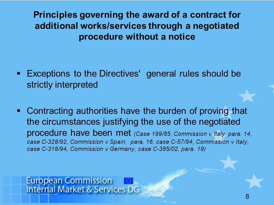 8 Principles governing the award of a contract for additional works/services through a negotiated procedure without a notice Exceptions to the Directives general rules should be strictly interpreted Contracting authorities have the burden of proving that the circumstances justifying the use of the negotiated procedure have been met (Case 199/85, Commission v Italy, para.