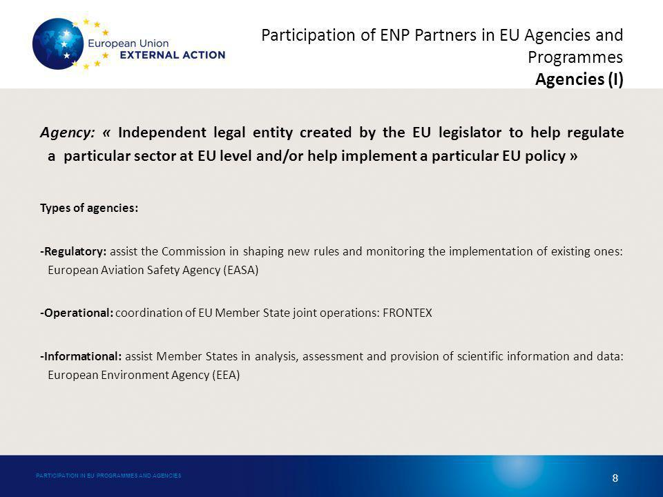 Agency: « Independent legal entity created by the EU legislator to help regulate a particular sector at EU level and/or help implement a particular EU policy » Types of agencies: -Regulatory: assist the Commission in shaping new rules and monitoring the implementation of existing ones: European Aviation Safety Agency (EASA) -Operational: coordination of EU Member State joint operations: FRONTEX -Informational: assist Member States in analysis, assessment and provision of scientific information and data: European Environment Agency (EEA) PARTICIPATION IN EU PROGRAMMES AND AGENCIES 8 Participation of ENP Partners in EU Agencies and Programmes Agencies (I)