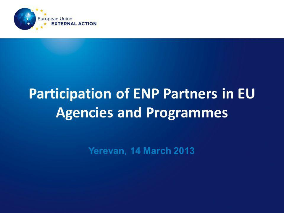 Participation of ENP Partners in EU Agencies and Programmes Yerevan, 14 March 2013