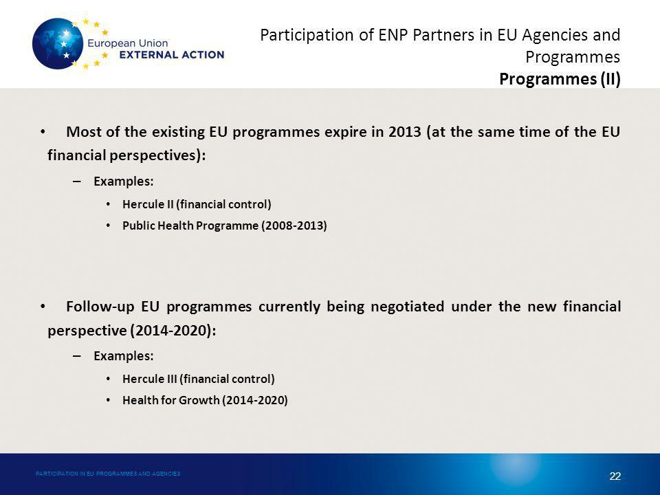 Most of the existing EU programmes expire in 2013 (at the same time of the EU financial perspectives): – Examples: Hercule II (financial control) Public Health Programme (2008-2013) Follow-up EU programmes currently being negotiated under the new financial perspective (2014-2020): – Examples: Hercule III (financial control) Health for Growth (2014-2020) PARTICIPATION IN EU PROGRAMMES AND AGENCIES 22 Participation of ENP Partners in EU Agencies and Programmes Programmes (II)