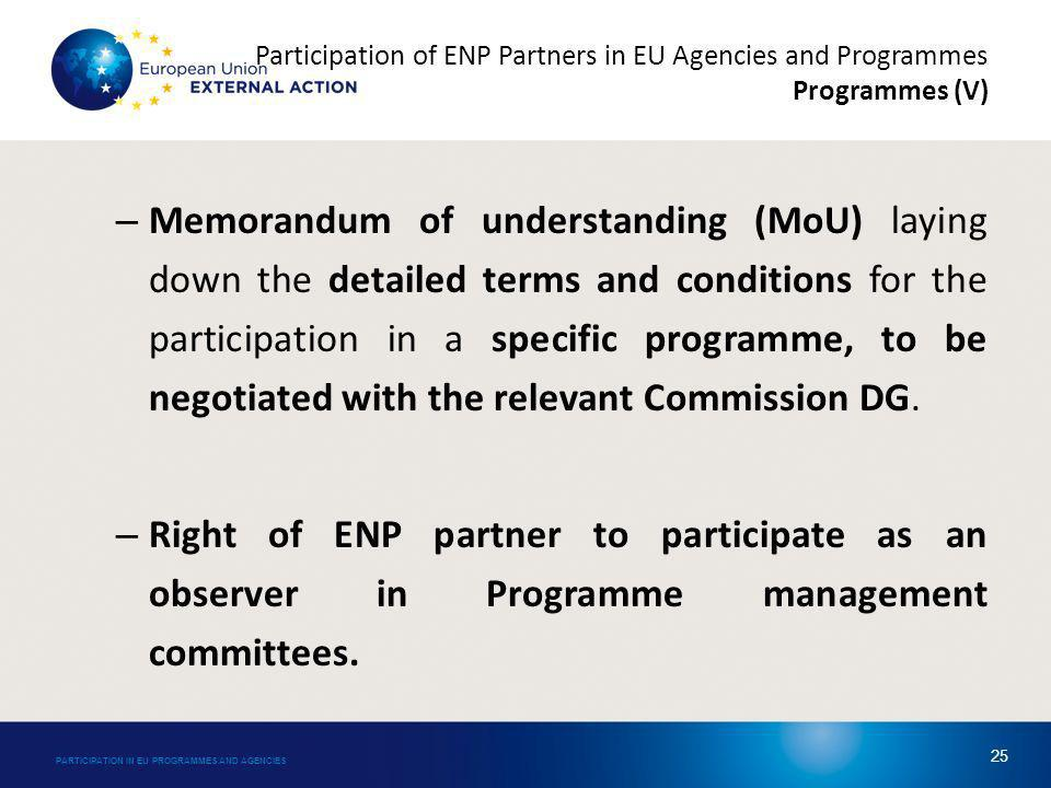 Participation of ENP Partners in EU Agencies and Programmes Programmes (V) – Memorandum of understanding (MoU) laying down the detailed terms and conditions for the participation in a specific programme, to be negotiated with the relevant Commission DG.