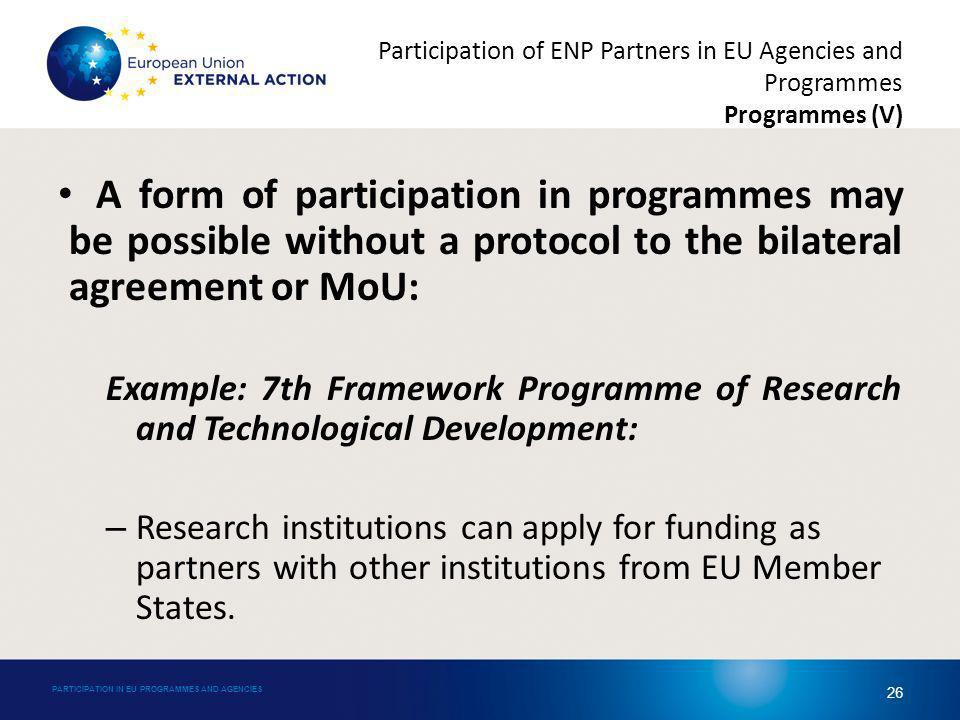 A form of participation in programmes may be possible without a protocol to the bilateral agreement or MoU: Example: 7th Framework Programme of Research and Technological Development: – Research institutions can apply for funding as partners with other institutions from EU Member States.