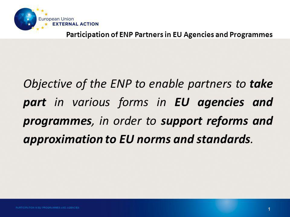 Participation of ENP Partners in EU Agencies and Programmes Objective of the ENP to enable partners to take part in various forms in EU agencies and programmes, in order to support reforms and approximation to EU norms and standards.