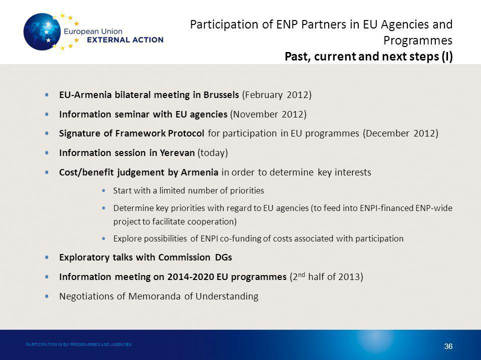 EU-Armenia bilateral meeting in Brussels (February 2012) Information seminar with EU agencies (November 2012) Signature of Framework Protocol for participation in EU programmes (December 2012) Information session in Yerevan (today) Cost/benefit judgement by Armenia in order to determine key interests Start with a limited number of priorities Determine key priorities with regard to EU agencies (to feed into ENPI-financed ENP-wide project to facilitate cooperation) Explore possibilities of ENPI co-funding of costs associated with participation Exploratory talks with Commission DGs Information meeting on 2014-2020 EU programmes (2 nd half of 2013) Negotiations of Memoranda of Understanding PARTICIPATION IN EU PROGRAMMES AND AGENCIES 36 Participation of ENP Partners in EU Agencies and Programmes Past, current and next steps (I)
