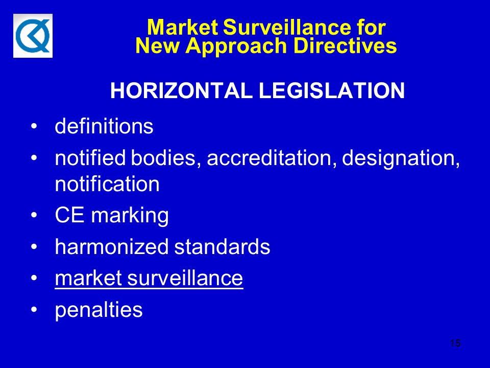 15 Market Surveillance for New Approach Directives HORIZONTAL LEGISLATION definitions notified bodies, accreditation, designation, notification CE marking harmonized standards market surveillance penalties