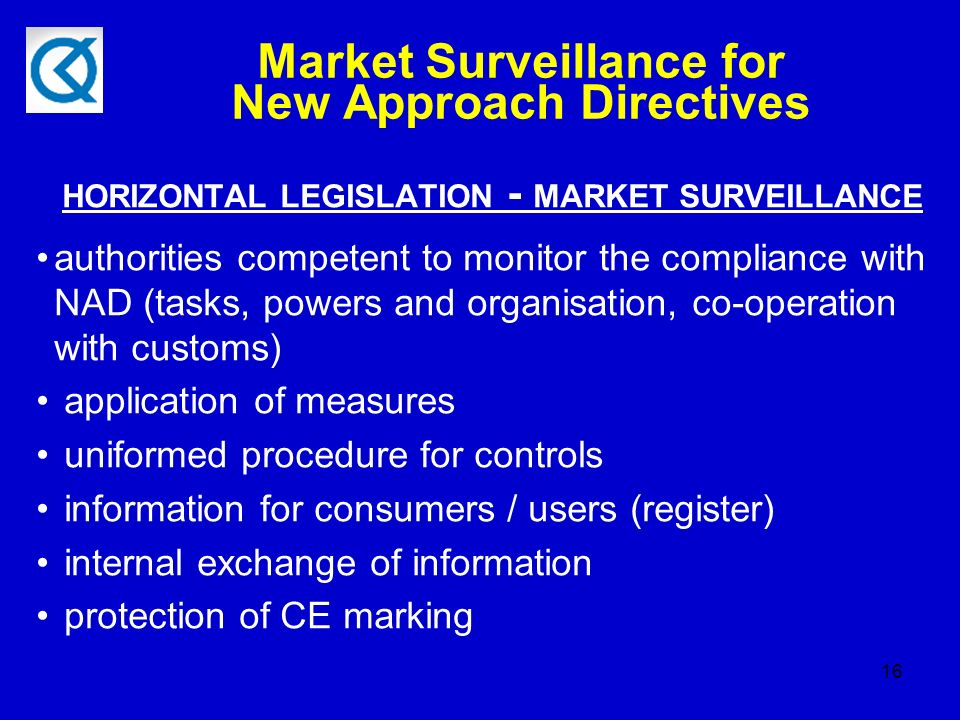 16 Market Surveillance for New Approach Directives HORIZONTAL LEGISLATION - MARKET SURVEILLANCE authorities competent to monitor the compliance with NAD (tasks, powers and organisation, co-operation with customs) application of measures uniformed procedure for controls information for consumers / users (register) internal exchange of information protection of CE marking
