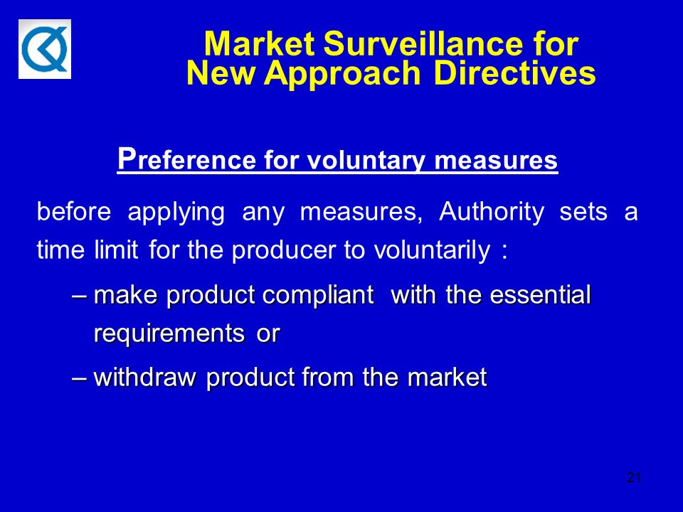 21 P reference for voluntary measures before applying any measures, Authority sets a time limit for the producer to voluntarily : –make product compliant with the essential requirements or –withdraw product from the market Market Surveillance for New Approach Directives
