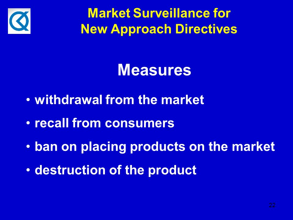 22 Market Surveillance for New Approach Directives Measures withdrawal from the market recall from consumers ban on placing products on the market destruction of the product
