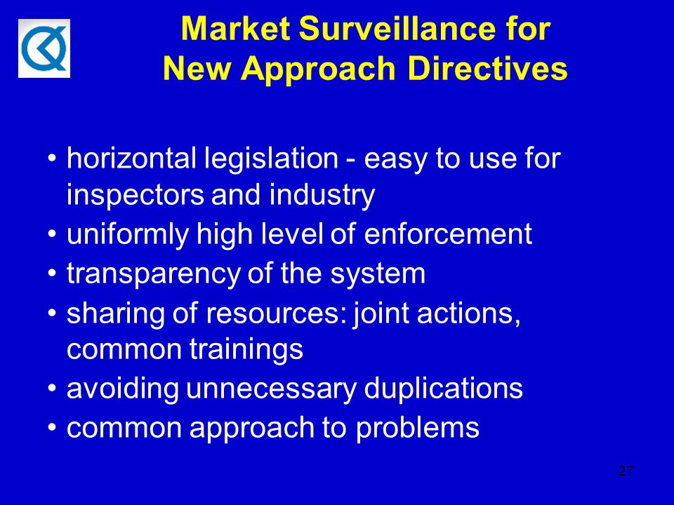 27 Market Surveillance for New Approach Directives horizontal legislation - easy to use for inspectors and industry uniformly high level of enforcement transparency of the system sharing of resources: joint actions, common trainings avoiding unnecessary duplications common approach to problems