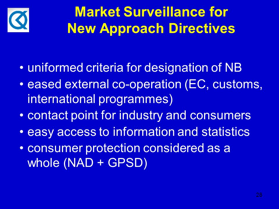 28 Market Surveillance for New Approach Directives uniformed criteria for designation of NB eased external co-operation (EC, customs, international programmes) contact point for industry and consumers easy access to information and statistics consumer protection considered as a whole (NAD + GPSD)