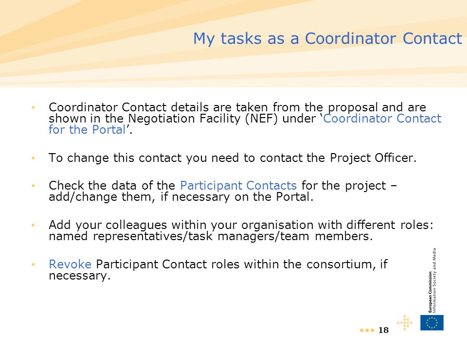 18 My tasks as a Coordinator Contact Coordinator Contact details are taken from the proposal and are shown in the Negotiation Facility (NEF) under Coordinator Contact for the Portal.