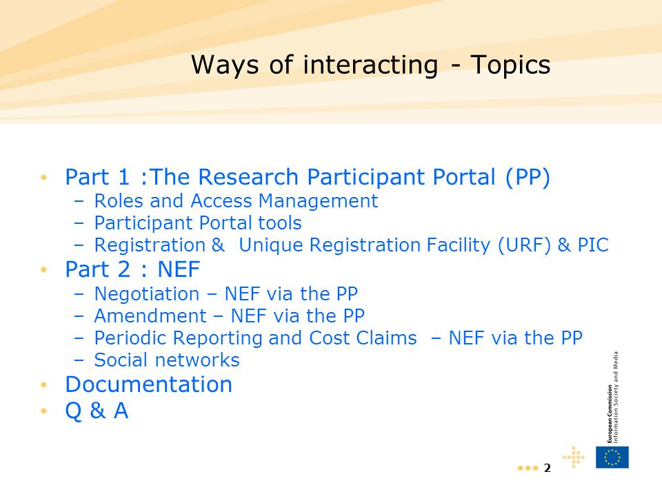 2 Ways of interacting - Topics Part 1 :The Research Participant Portal (PP) –Roles and Access Management –Participant Portal tools –Registration &Unique Registration Facility (URF) & PIC Part 2 : NEF –Negotiation – NEF via the PP –Amendment – NEF via the PP –Periodic Reporting and Cost Claims – NEF via the PP –Social networks Documentation Q & A
