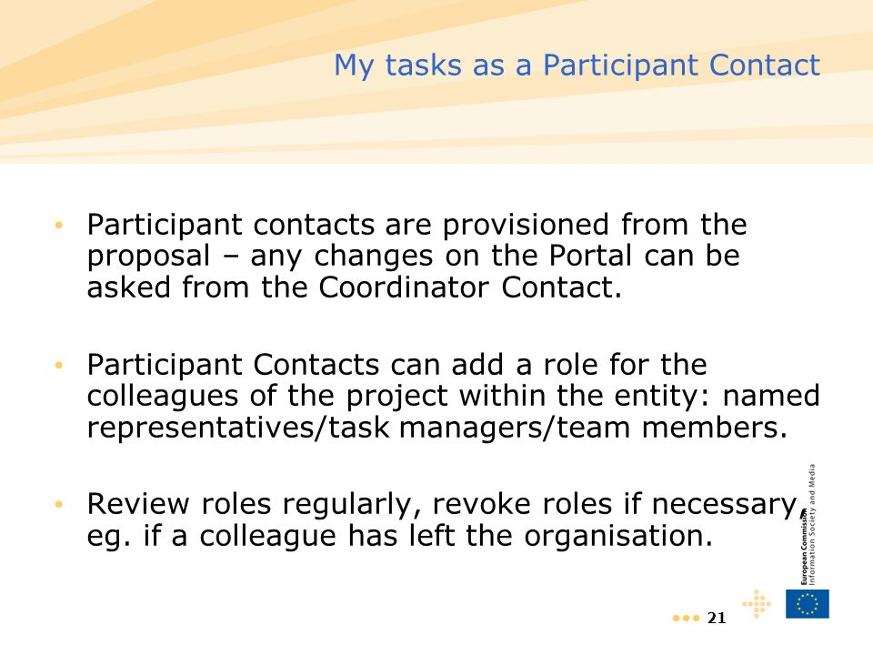 21 My tasks as a Participant Contact Participant contacts are provisioned from the proposal – any changes on the Portal can be asked from the Coordinator Contact.