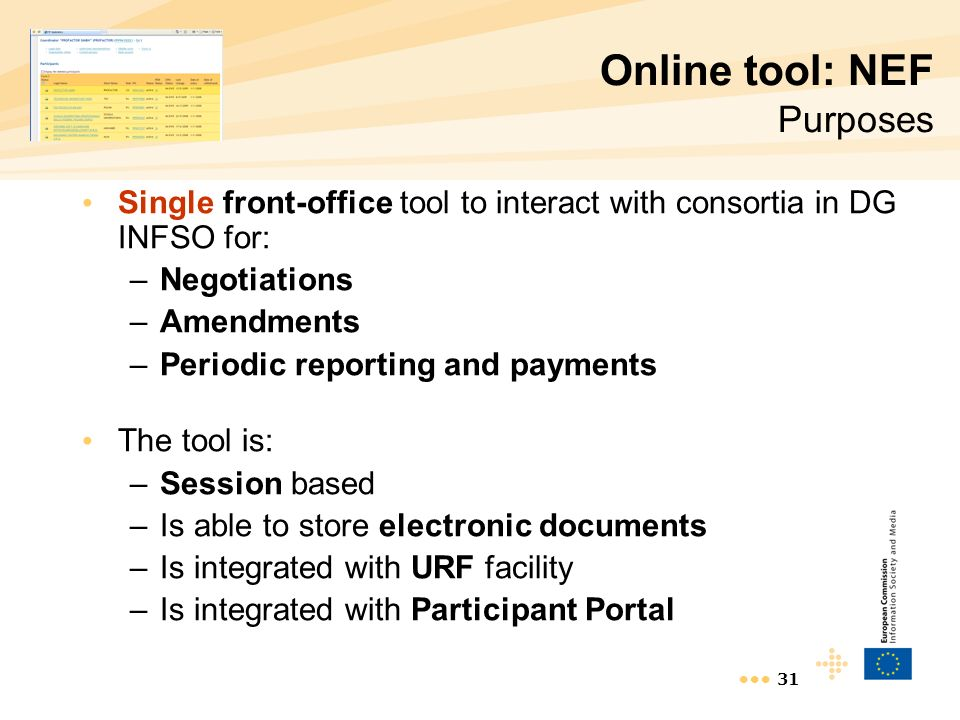 31 Online tool: NEF Purposes Single front-office tool to interact with consortia in DG INFSO for: –Negotiations –Amendments –Periodic reporting and payments The tool is: –Session based –Is able to store electronic documents –Is integrated with URF facility –Is integrated with Participant Portal