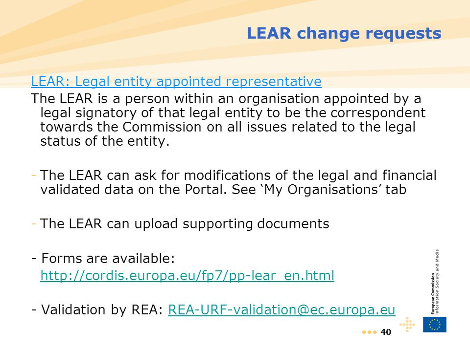 40 LEAR change requests LEAR: Legal entity appointed representative The LEAR is a person within an organisation appointed by a legal signatory of that legal entity to be the correspondent towards the Commission on all issues related to the legal status of the entity.