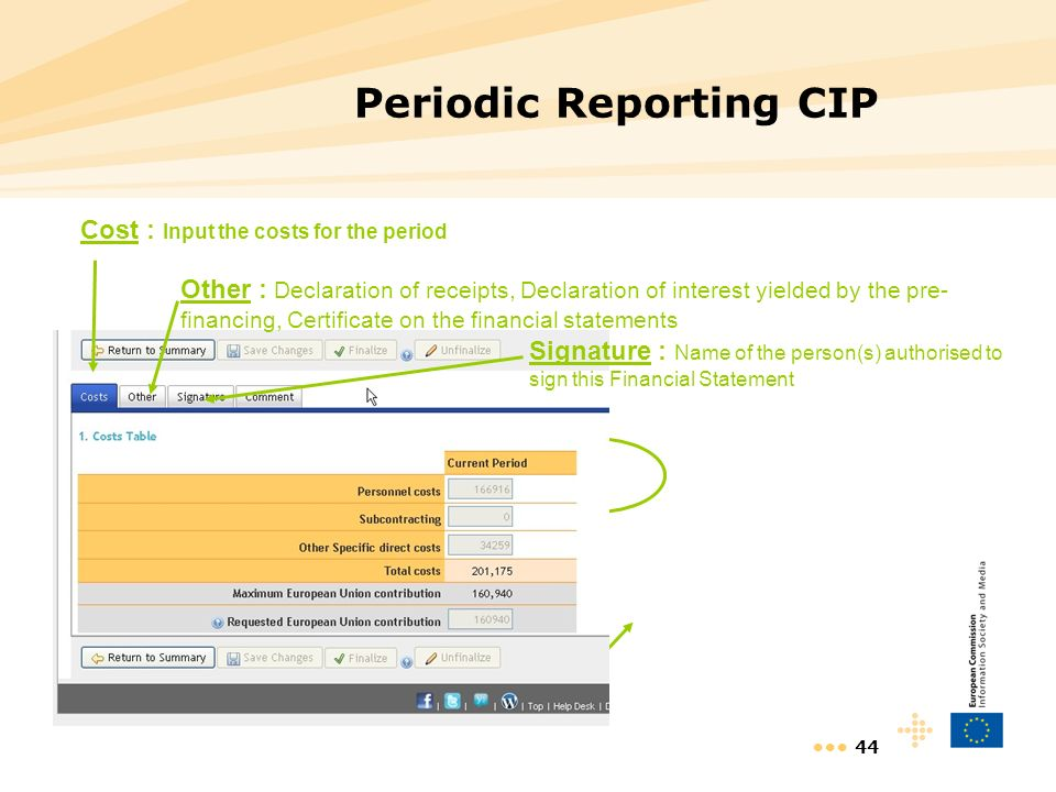44 Periodic Reporting CIP Cost : Input the costs for the period Other : Declaration of receipts, Declaration of interest yielded by the pre- financing, Certificate on the financial statements Signature : Name of the person(s) authorised to sign this Financial Statement