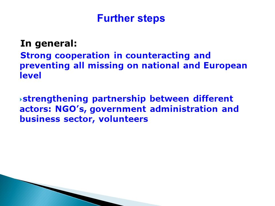 Further steps In general: Strong cooperation in counteracting and preventing all missing on national and European level strengthening partnership between different actors: NGOs, government administration and business sector, volunteers