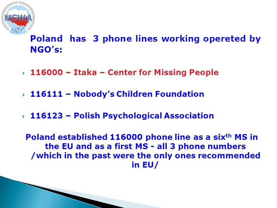 Poland has 3 phone lines working opereted by NGOs: 116000 – Itaka – Center for Missing People 116111 – Nobodys Children Foundation 116123 – Polish Psychological Association Poland established 116000 phone line as a six th MS in the EU and as a first MS - all 3 phone numbers /which in the past were the only ones recommended in EU/