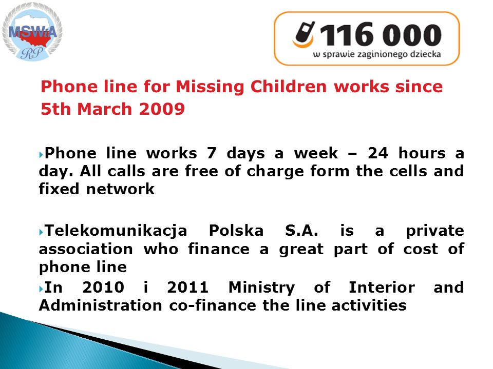 Phone line for Missing Children works since 5th March 2009 Phone line works 7 days a week – 24 hours a day.