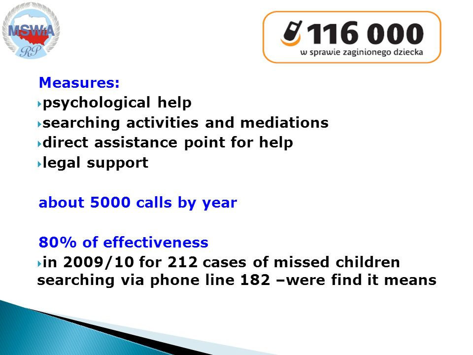 Measures: psychological help searching activities and mediations direct assistance point for help legal support about 5000 calls by year 80% of effectiveness in 2009/10 for 212 cases of missed children searching via phone line 182 –were find it means