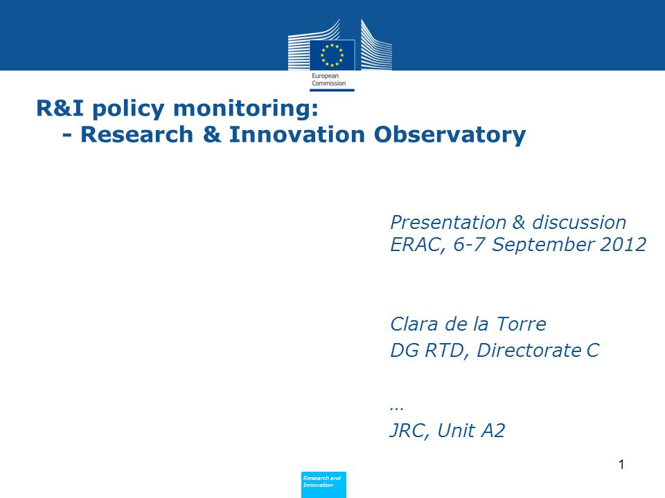 Research and Innovation Research and Innovation R&I policy monitoring: - Research & Innovation Observatory Presentation & discussion ERAC, 6-7 September 2012 Clara de la Torre DG RTD, Directorate C … JRC, Unit A2 1