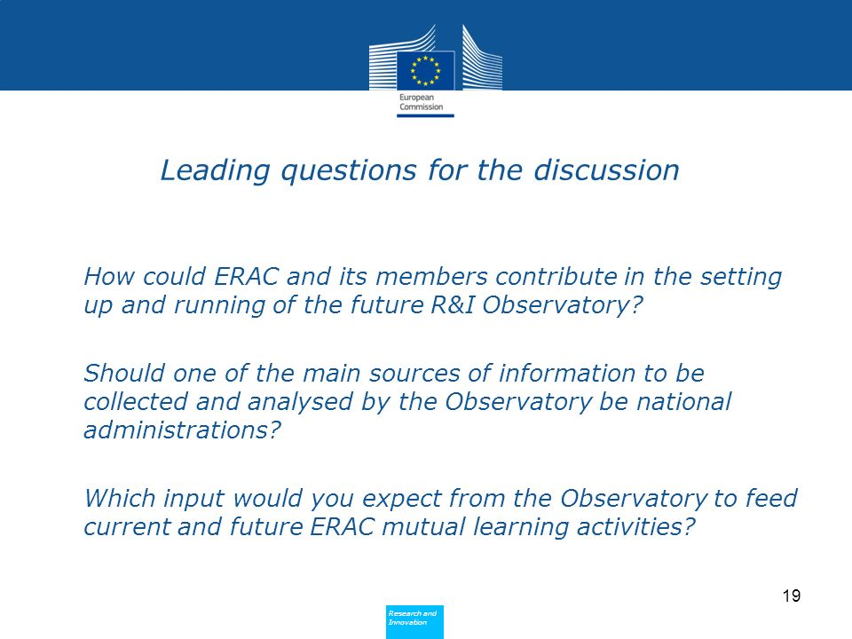 Research and Innovation Research and Innovation Leading questions for the discussion How could ERAC and its members contribute in the setting up and running of the future R&I Observatory.