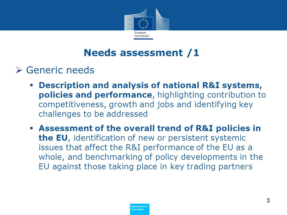 Research and Innovation Research and Innovation Needs assessment /1 Generic needs Description and analysis of national R&I systems, policies and performance, highlighting contribution to competitiveness, growth and jobs and identifying key challenges to be addressed Assessment of the overall trend of R&I policies in the EU, identification of new or persistent systemic issues that affect the R&I performance of the EU as a whole, and benchmarking of policy developments in the EU against those taking place in key trading partners 3