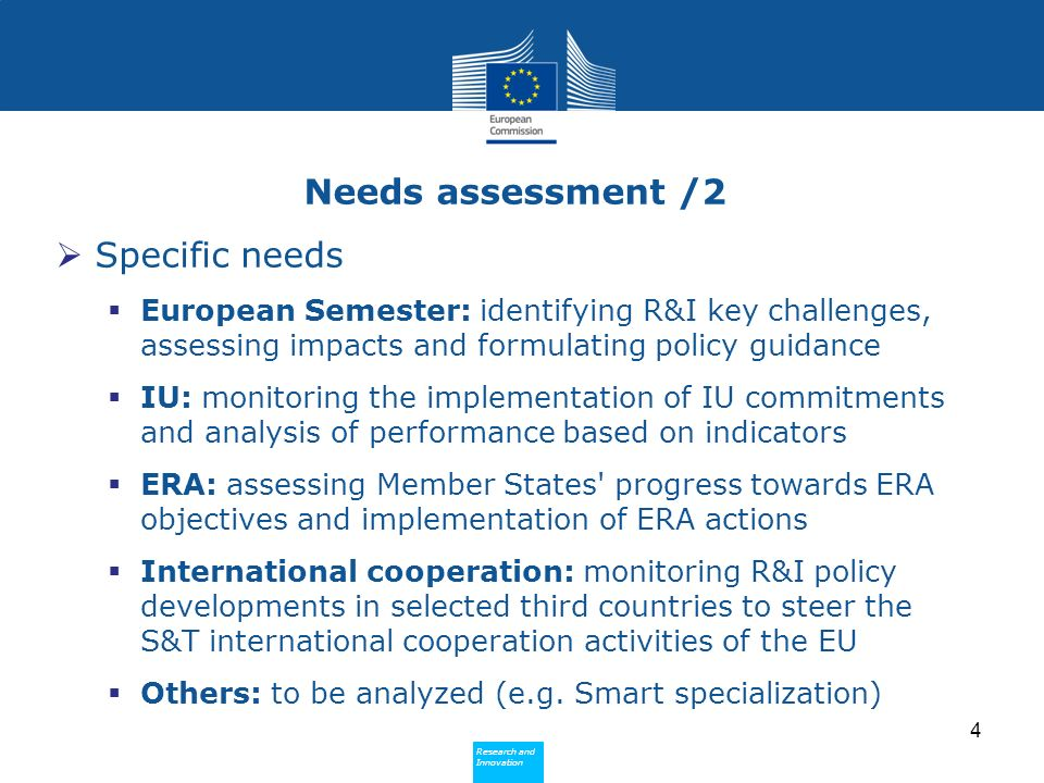 Research and Innovation Research and Innovation Needs assessment /2 Specific needs European Semester: identifying R&I key challenges, assessing impacts and formulating policy guidance IU: monitoring the implementation of IU commitments and analysis of performance based on indicators ERA: assessing Member States progress towards ERA objectives and implementation of ERA actions International cooperation: monitoring R&I policy developments in selected third countries to steer the S&T international cooperation activities of the EU Others: to be analyzed (e.g.