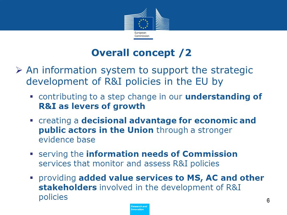Research and Innovation Research and Innovation Overall concept /2 An information system to support the strategic development of R&I policies in the EU by contributing to a step change in our understanding of R&I as levers of growth creating a decisional advantage for economic and public actors in the Union through a stronger evidence base serving the information needs of Commission services that monitor and assess R&I policies providing added value services to MS, AC and other stakeholders involved in the development of R&I policies 6