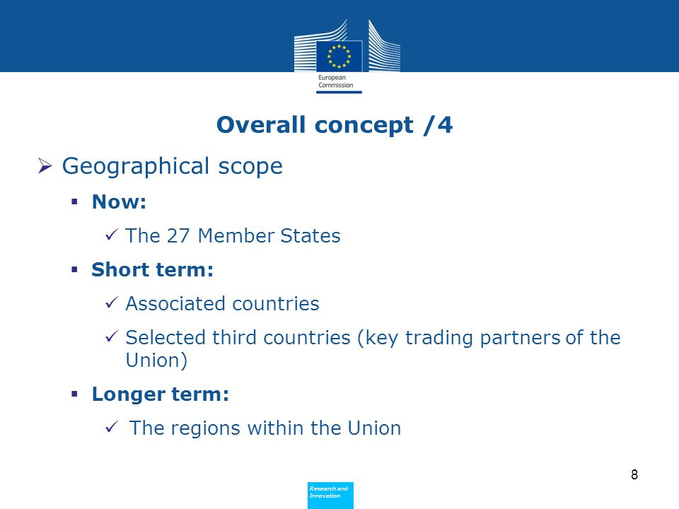 Research and Innovation Research and Innovation Overall concept /4 Geographical scope Now: The 27 Member States Short term: Associated countries Selected third countries (key trading partners of the Union) Longer term: The regions within the Union 8