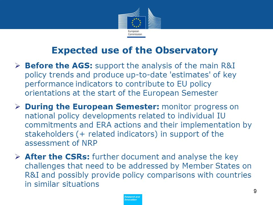 Research and Innovation Research and Innovation Expected use of the Observatory Before the AGS: support the analysis of the main R&I policy trends and produce up-to-date estimates of key performance indicators to contribute to EU policy orientations at the start of the European Semester During the European Semester: monitor progress on national policy developments related to individual IU commitments and ERA actions and their implementation by stakeholders (+ related indicators) in support of the assessment of NRP After the CSRs: further document and analyse the key challenges that need to be addressed by Member States on R&I and possibly provide policy comparisons with countries in similar situations 9