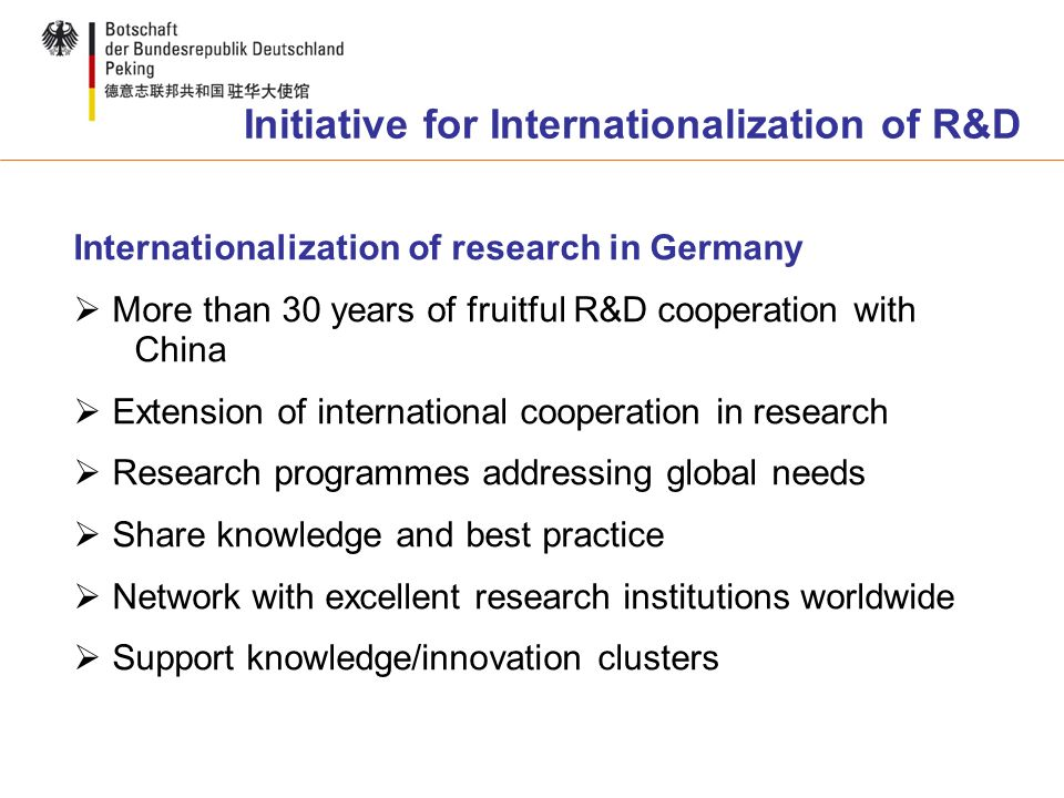 Internationalization of research in Germany More than 30 years of fruitful R&D cooperation with China Extension of international cooperation in research Research programmes addressing global needs Share knowledge and best practice Network with excellent research institutions worldwide Support knowledge/innovation clusters Initiative for Internationalization of R&D