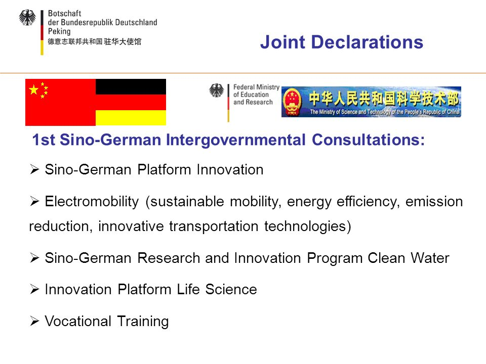 Joint Declarations 1st Sino-German Intergovernmental Consultations: Sino-German Platform Innovation Electromobility (sustainable mobility, energy efficiency, emission reduction, innovative transportation technologies) Sino-German Research and Innovation Program Clean Water Innovation Platform Life Science Vocational Training