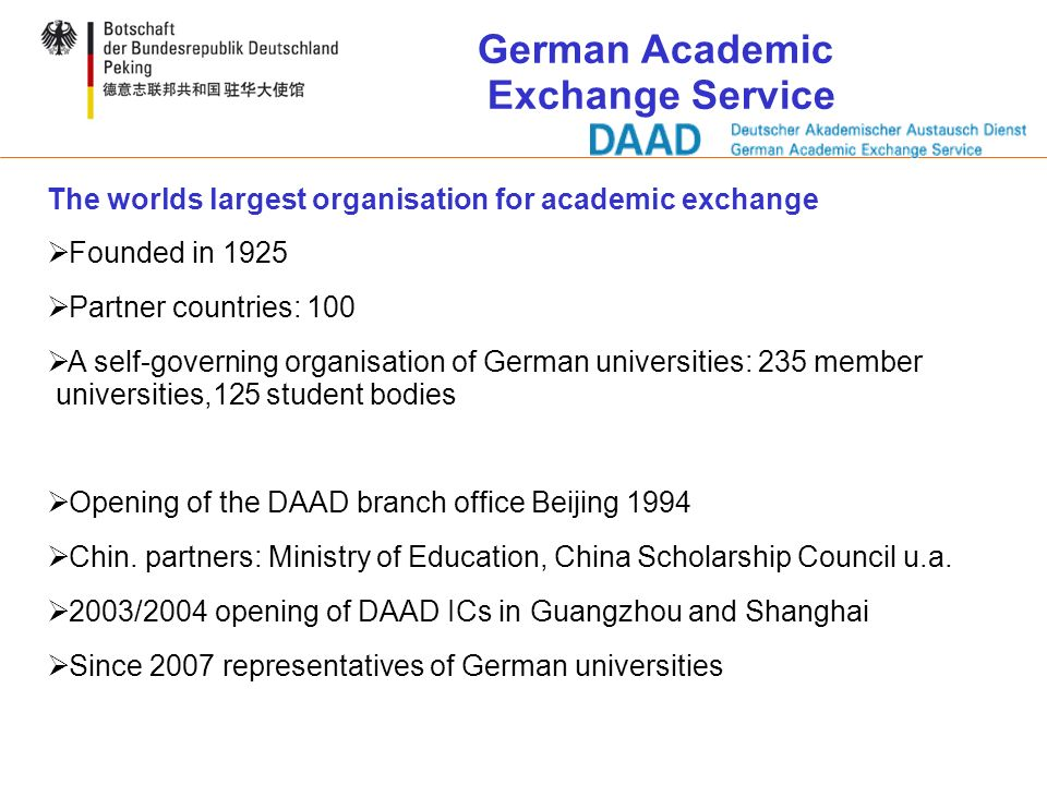 The worlds largest organisation for academic exchange Founded in 1925 Partner countries: 100 A self-governing organisation of German universities: 235 member universities,125 student bodies Opening of the DAAD branch office Beijing 1994 Chin.
