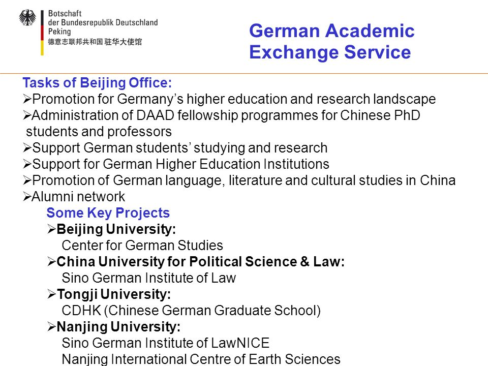 Tasks of Beijing Office: Promotion for Germanys higher education and research landscape Administration of DAAD fellowship programmes for Chinese PhD students and professors Support German students studying and research Support for German Higher Education Institutions Promotion of German language, literature and cultural studies in China Alumni network Some Key Projects Beijing University: Center for German Studies China University for Political Science & Law: Sino German Institute of Law Tongji University: CDHK (Chinese German Graduate School) Nanjing University: Sino German Institute of LawNICE Nanjing International Centre of Earth Sciences German Academic Exchange Service