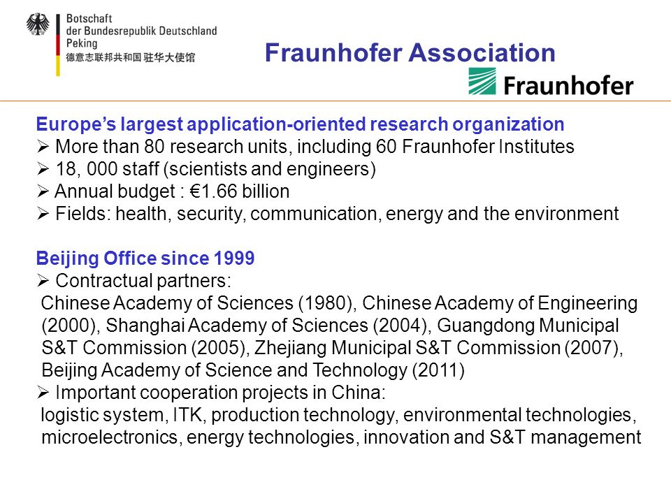 Europes largest application-oriented research organization More than 80 research units, including 60 Fraunhofer Institutes 18, 000 staff (scientists and engineers) Annual budget : 1.66 billion Fields: health, security, communication, energy and the environment Beijing Office since 1999 Contractual partners: Chinese Academy of Sciences (1980), Chinese Academy of Engineering (2000), Shanghai Academy of Sciences (2004), Guangdong Municipal S&T Commission (2005), Zhejiang Municipal S&T Commission (2007), Beijing Academy of Science and Technology (2011) Important cooperation projects in China: logistic system, ITK, production technology, environmental technologies, microelectronics, energy technologies, innovation and S&T management Fraunhofer Association