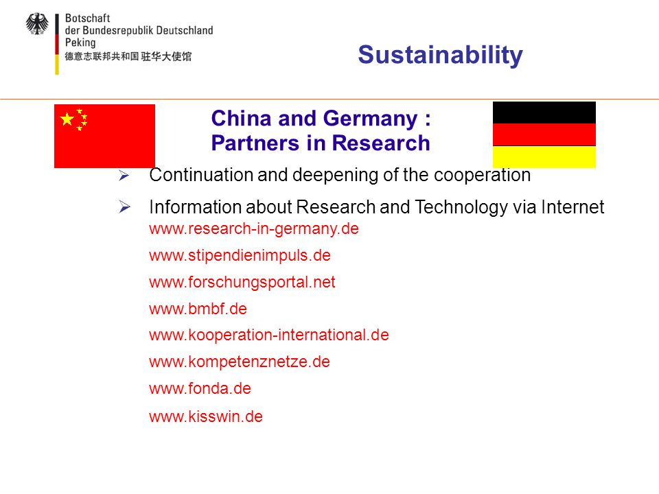 Sustainability Continuation and deepening of the cooperation Information about Research and Technology via Internet www.research-in-germany.de www.stipendienimpuls.de www.forschungsportal.net www.bmbf.de www.kooperation-international.de www.kompetenznetze.de www.fonda.de www.kisswin.de China and Germany : Partners in Research