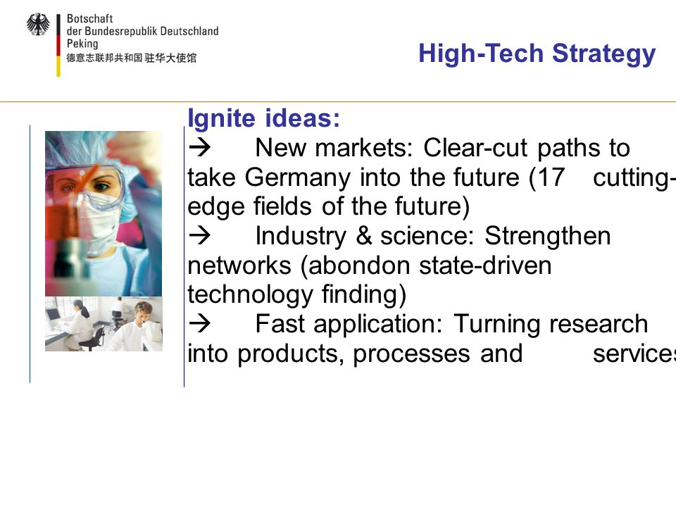 High-Tech Strategy Ignite ideas: New markets: Clear-cut paths to take Germany into the future (17 cutting- edge fields of the future) Industry & science: Strengthen networks (abondon state-driven technology finding) Fast application: Turning research into products, processes and services