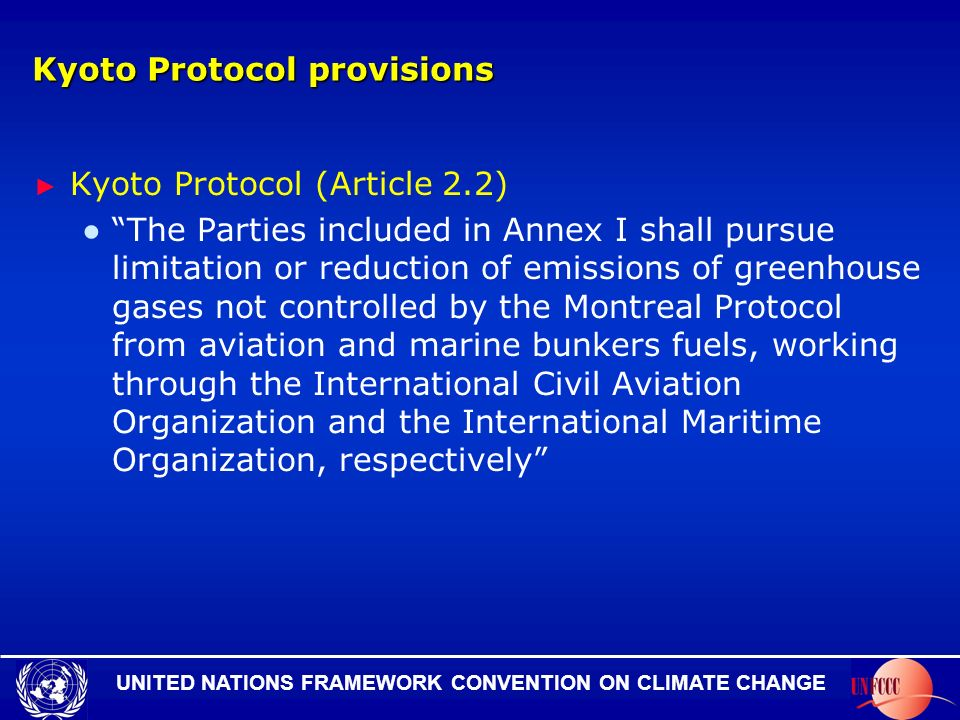UNITED NATIONS FRAMEWORK CONVENTION ON CLIMATE CHANGE Kyoto Protocol provisions Kyoto Protocol (Article 2.2) The Parties included in Annex I shall pursue limitation or reduction of emissions of greenhouse gases not controlled by the Montreal Protocol from aviation and marine bunkers fuels, working through the International Civil Aviation Organization and the International Maritime Organization, respectively