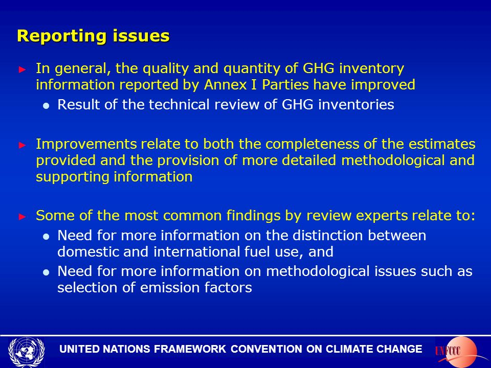 UNITED NATIONS FRAMEWORK CONVENTION ON CLIMATE CHANGE Reporting issues In general, the quality and quantity of GHG inventory information reported by Annex I Parties have improved Result of the technical review of GHG inventories Improvements relate to both the completeness of the estimates provided and the provision of more detailed methodological and supporting information Some of the most common findings by review experts relate to: Need for more information on the distinction between domestic and international fuel use, and Need for more information on methodological issues such as selection of emission factors