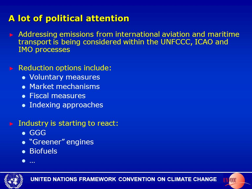 UNITED NATIONS FRAMEWORK CONVENTION ON CLIMATE CHANGE A lot of political attention Addressing emissions from international aviation and maritime transport is being considered within the UNFCCC, ICAO and IMO processes Reduction options include: Voluntary measures Market mechanisms Fiscal measures Indexing approaches Industry is starting to react: GGG Greener engines Biofuels …