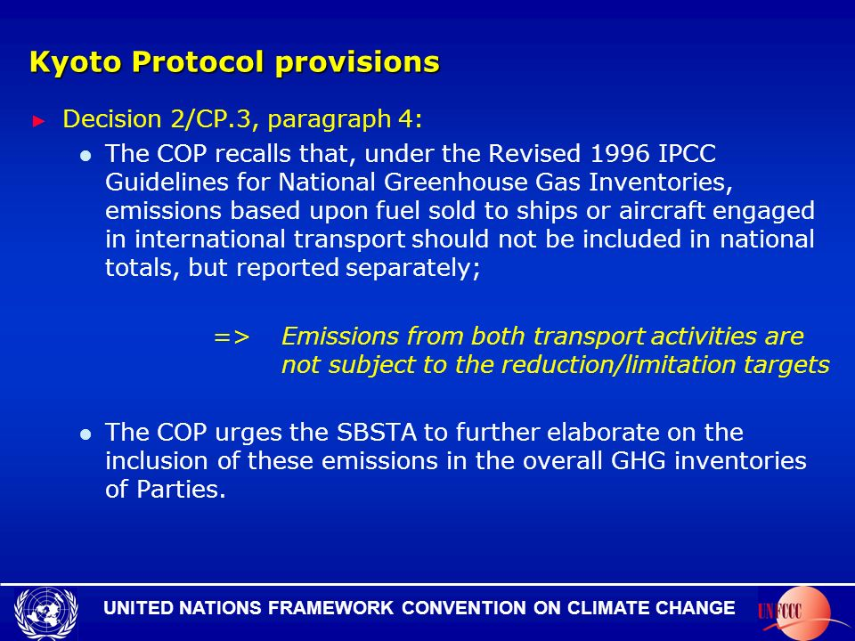 UNITED NATIONS FRAMEWORK CONVENTION ON CLIMATE CHANGE Kyoto Protocol provisions Decision 2/CP.3, paragraph 4: The COP recalls that, under the Revised 1996 IPCC Guidelines for National Greenhouse Gas Inventories, emissions based upon fuel sold to ships or aircraft engaged in international transport should not be included in national totals, but reported separately; =>Emissions from both transport activities are not subject to the reduction/limitation targets The COP urges the SBSTA to further elaborate on the inclusion of these emissions in the overall GHG inventories of Parties.