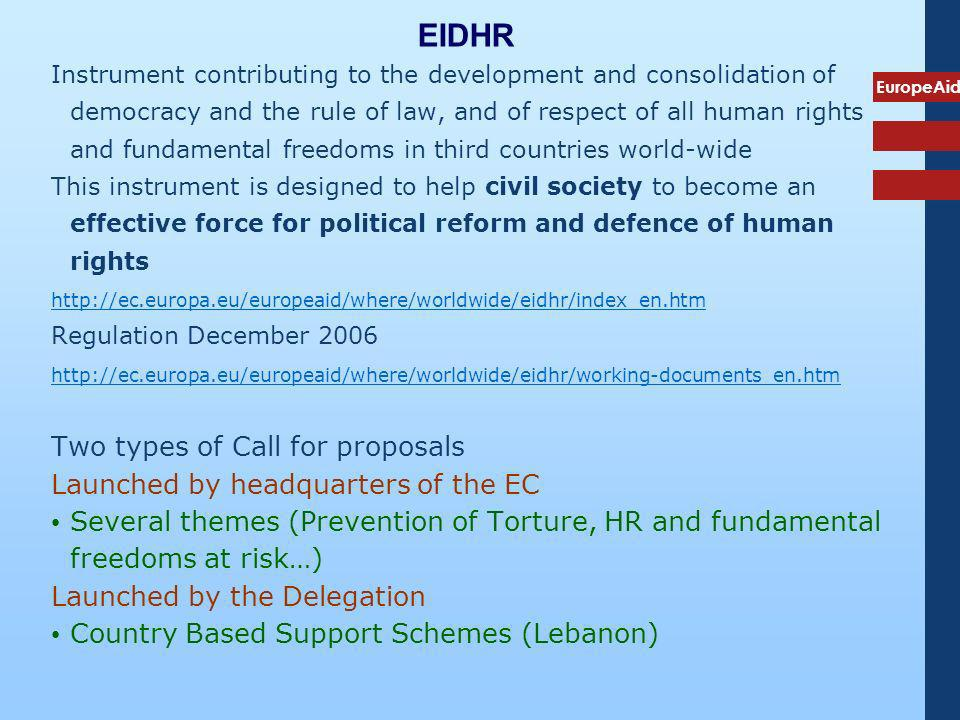 EuropeAid EIDHR Instrument contributing to the development and consolidation of democracy and the rule of law, and of respect of all human rights and fundamental freedoms in third countries world-wide This instrument is designed to help civil society to become an effective force for political reform and defence of human rights http://ec.europa.eu/europeaid/where/worldwide/eidhr/index_en.htm Regulation December 2006 http://ec.europa.eu/europeaid/where/worldwide/eidhr/working-documents_en.htm Two types of Call for proposals Launched by headquarters of the EC Several themes (Prevention of Torture, HR and fundamental freedoms at risk…) Launched by the Delegation Country Based Support Schemes (Lebanon)